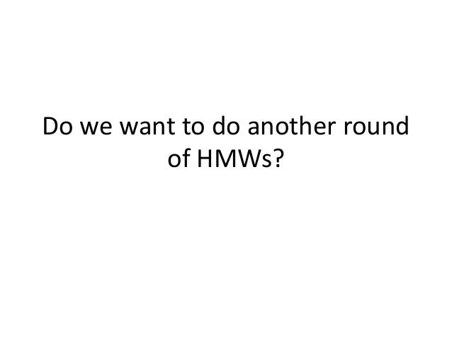 Do we want to do another round of HMWs?