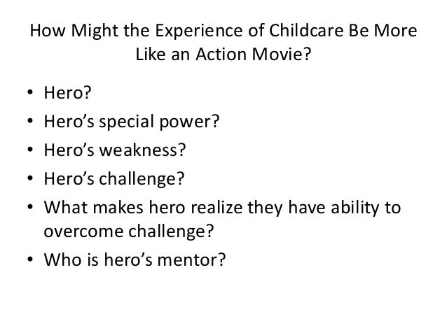 How Might the Experience of Childcare Be More Like an Action Movie? • Hero? • Hero's special power? • Hero's weakness? • H...