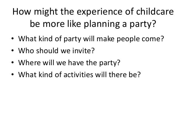 How might the experience of childcare be more like planning a party? • What kind of party will make people come? • Who sho...