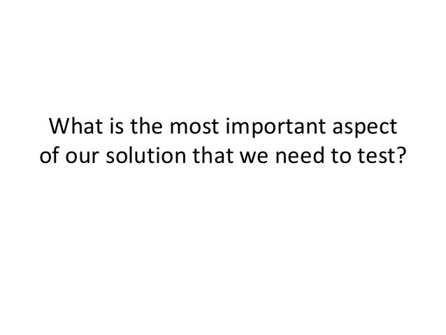 What is the most important aspect of our solution that we need to test?