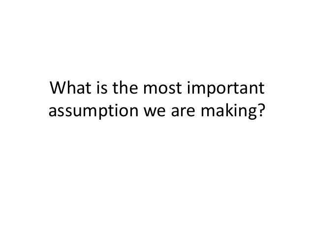 What is the most important assumption we are making?