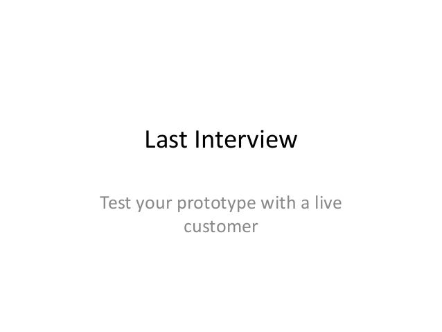 Last Interview Test your prototype with a live customer