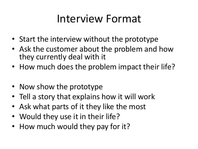 Interview Format • Start the interview without the prototype • Ask the customer about the problem and how they currently d...