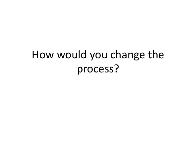 How would you change the process?