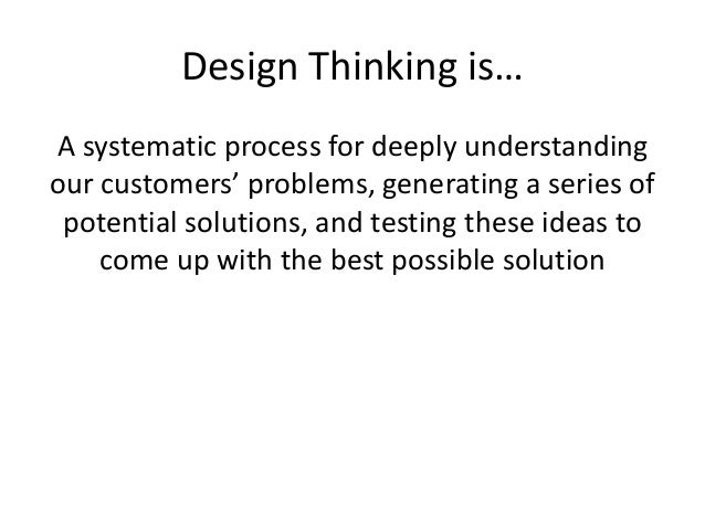 Design Thinking is… A systematic process for deeply understanding our customers' problems, generating a series of potentia...
