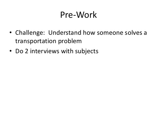 Pre-Work • Challenge: Understand how someone solves a transportation problem • Do 2 interviews with subjects