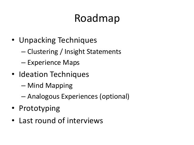 Roadmap • Unpacking Techniques – Clustering / Insight Statements – Experience Maps • Ideation Techniques – Mind Mapping – ...