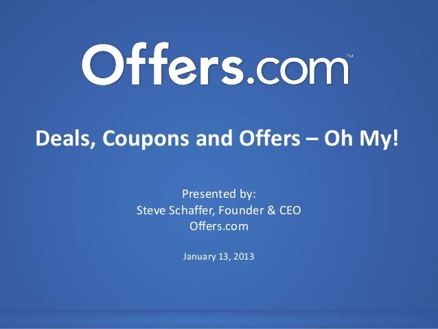 Deals, Coupons and Offers – Oh My!                 Presented by:         Steve Schaffer, Founder & CEO                  Of...