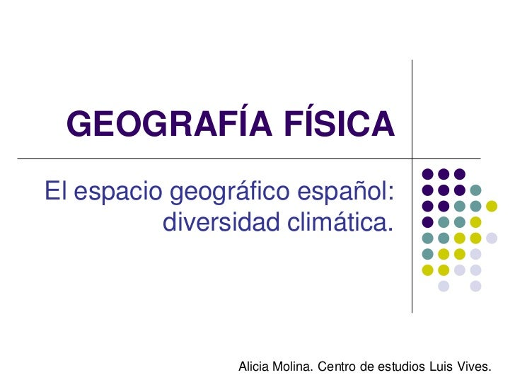 GEOGRAFÍA FÍSICAEl espacio geográfico español:          diversidad climática.                 Alicia Molina. Centro de est...