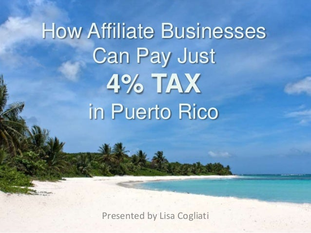 How Affiliate Businesses Can Pay Just 4% TAX in Puerto Rico Presented by Lisa Cogliati