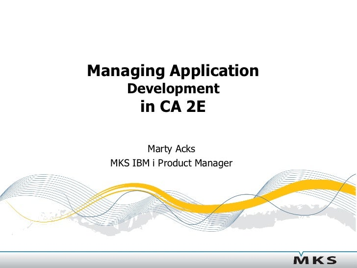 Managing Application      Development         in CA 2E           Marty Acks   MKS IBM i Product Manager