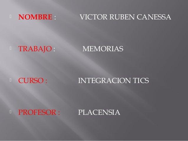  NOMBRE : VICTOR RUBEN CANESSA  TRABAJO : MEMORIAS  CURSO : INTEGRACION TICS  PROFESOR : PLACENSIA