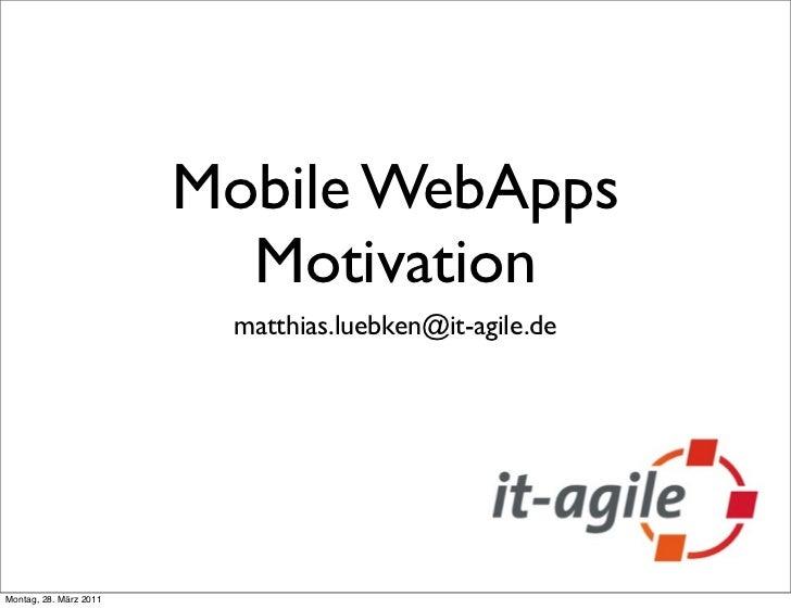 Mobile WebApps                          Motivation                         matthias.luebken@it-agile.deMontag, 28. März 2011