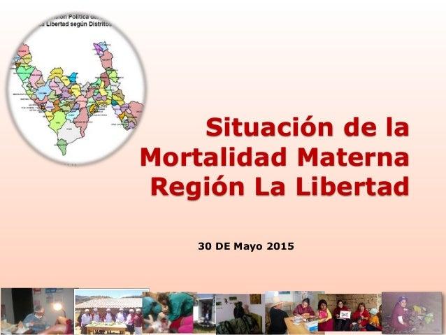 Situación de la Mortalidad Materna Región La Libertad 30 DE Mayo 2015