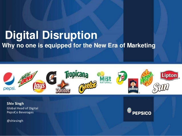 Digital DisruptionWhy no one is equipped for the New Era of Marketing Shiv Singh Global Head of Digital PepsiCo Beverages ...