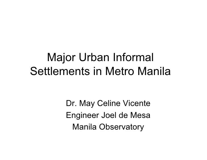 Major Urban Informal Settlements in Metro Manila        Dr. May Celine Vicente       Engineer Joel de Mesa        Manila O...