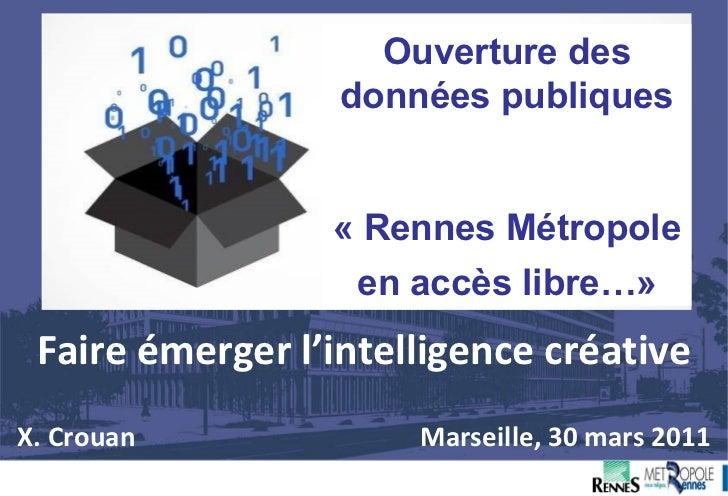 Faire émerger l'intelligence créative X. Crouan      Marseille, 30 mars 2011 Ouverture des données publiques « Rennes Métr...