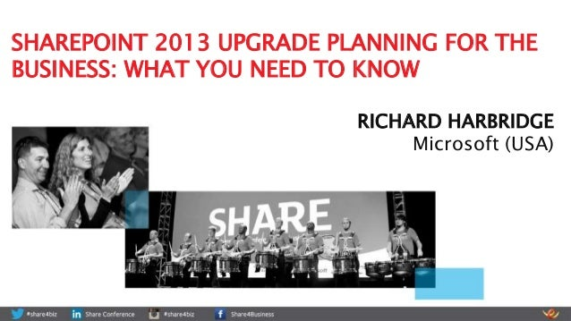 SHAREPOINT 2013 UPGRADE PLANNING FOR THE BUSINESS: WHAT YOU NEED TO KNOW RICHARD HARBRIDGE Microsoft (USA)