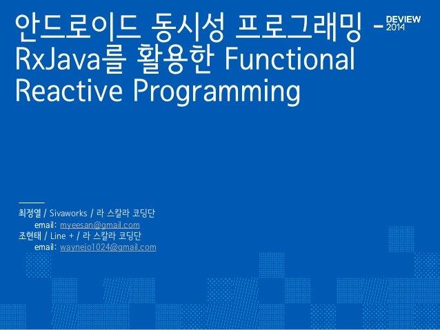 안드로이드 동시성 프로그래밍 -  RxJava를 활용한 Functional  Reactive Programming  최정열 / Sivaworks / 라 스칼라 코딩단䯽  email: myeesan@gmail.com䯽  ...