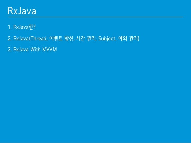 RxJava  1. RxJava란?䯽  !  2. RxJava(Thread, 이벤트 합성, 시간 관리, Subject, 예외 관리)䯽  !  3. RxJava With MVVM䯽  !