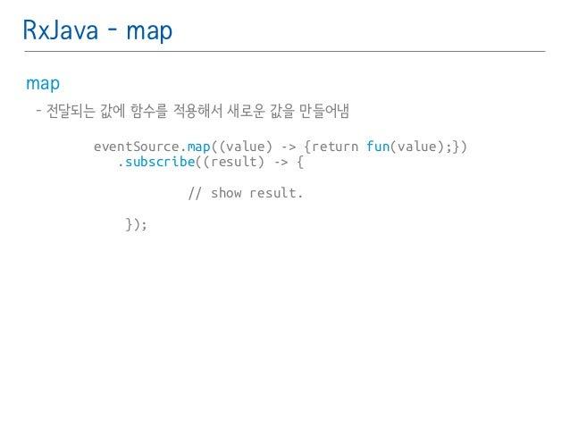 RxJava - map  map䯽  - 전달되는 값에 함수를 적용해서 새로운 값을 만들어냄 䯽  !  !  eventSource.map((value) -> {return fun(value);})  .subscribe((...