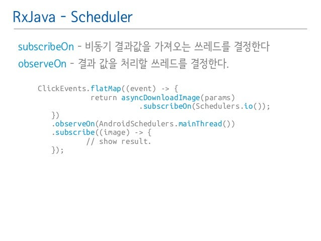 RxJava - Scheduler  subscribeOn - 비동기 결과값을 가져오는 쓰레드를 결정한다 䯽  observeOn - 결과 값을 처리할 쓰레드를 결정한다.  ClickEvents.flatMap((event)...