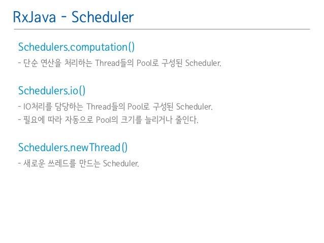 RxJava - Scheduler  Schedulers.computation()䯽  - 단순 연산을 처리하는 Thread들의 Pool로 구성된 Scheduler.䯽  !  Schedulers.io()䯽  - IO처리를 ...