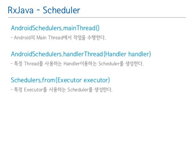 RxJava - Scheduler  AndroidSchedulers.mainThread( )䯽  - Android의 Main Thread에서 작업을 수행한다.䯽  !  AndroidSchedulers.handlerThr...