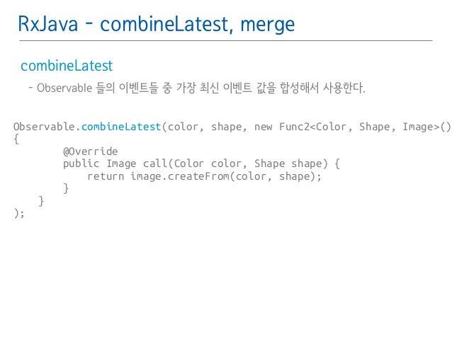 RxJava - combineLatest, merge  combineLatest䯽  - Observable 들의 이벤트들 중 가장 최신 이벤트 값을 합성해서 사용한다.䯽  !  Observable.combineLates...