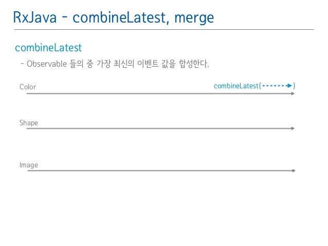 RxJava - combineLatest, merge  combineLatest䯽  - Observable 들의 중 가장 최신의 이벤트 값을 합성한다.䯽  !  Color combineLatest( )  Shape  I...