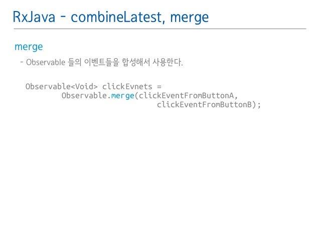 RxJava - combineLatest, merge  merge䯽  - Observable 들의 이벤트들을 합성해서 사용한다.䯽  !  Observable<Void> clickEvnets =  Observable.me...