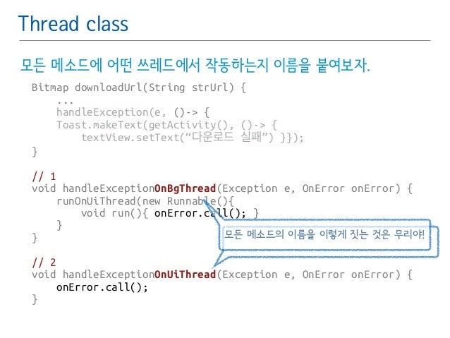 Thread class  모든 메소드에 어떤 쓰레드에서 작동하는지 이름을 붙여보자.  Bitmap downloadUrl(String strUrl) {  ...  handleException(e, ()-> {  Toast...