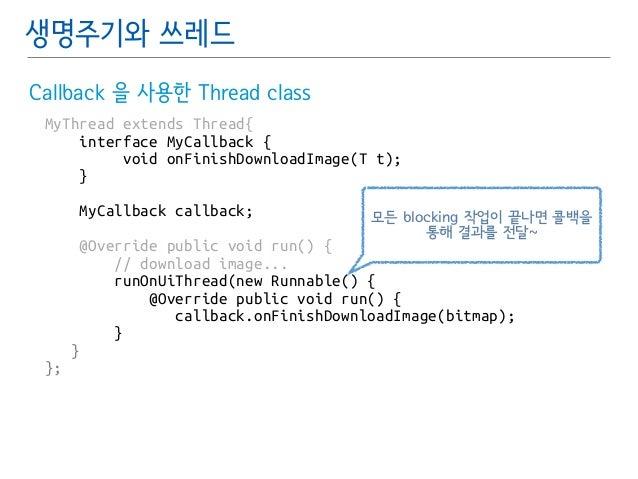 생명주기와 쓰레드  Callback 을 사용한 Thread class  MyThread extends Thread{  interface MyCallback {  void onFinishDownloadImage(T t);...