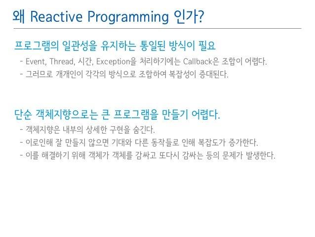 왜 Reactive Programming 인가?  프로그램의 일관성을 유지하는 통일된 방식이 필요䯽  - Event, Thread, 시간, Exception을 처리하기에는 Callback은 조합이 어렵다.䯽  - 그러므...