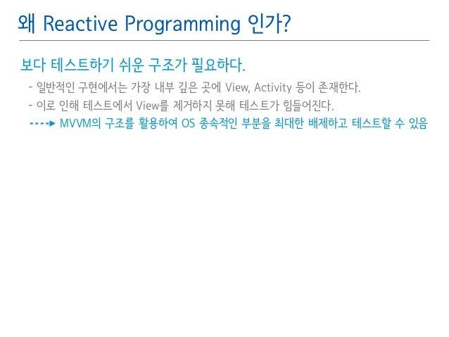 왜 Reactive Programming 인가?  보다 테스트하기 쉬운 구조가 필요하다.䯽  - 일반적인 구현에서는 가장 내부 깊은 곳에 View, Activity 등이 존재한다.䯽  - 이로 인해 테스트에서 View를...