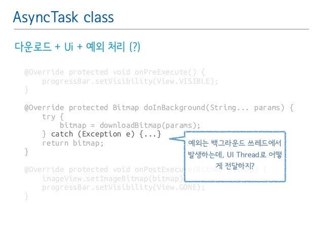 AsyncTask class  다운로드 + Ui + 예외 처리 (?)  @Override protected void onPreExecute() {  progressBar.setVisibility(View.VISIBLE)...