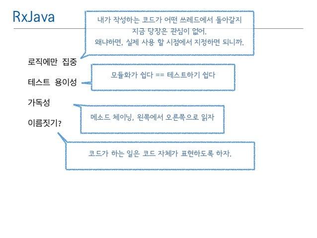 RxJava  로직에만 집중  테스트 용이성  가독성  이름짓기?  내가 작성하는 코드가 어떤 쓰레드에서 돌아갈지  지금 당장은 관심이 없어.  왜냐하면, 실제 사용 할 시점에서 지정하면 되니까.  모듈화가 쉽다 == ...