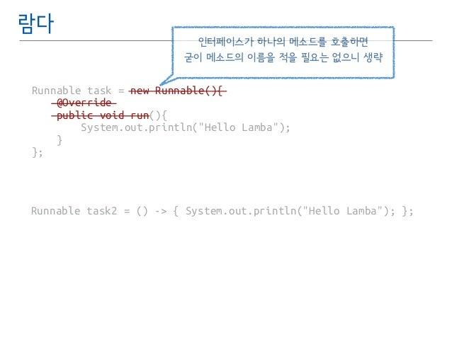 람다  인터페이스가 하나의 메소드를 호출하면  굳이 메소드의 이름을 적을 필요는 없으니 생략  Runnable task = new Runnable(){  @Override  public void run(){  Syste...
