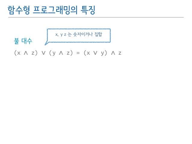 함수형 프로그래밍의 특징  불 대수  x, y z 는 숫자이거나 집합  (x ∧ z) ∨ (y ∧ z) = (x ∨ y) ∧ z