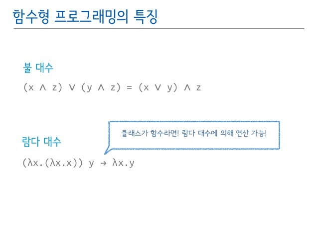 함수형 프로그래밍의 특징  불 대수  (x ∧ z) ∨ (y ∧ z) = (x ∨ y) ∧ z  람다 대수  클래스가 함수라면! 람다 대수에 의해 연산 가능!  (λx.(λx.x)) y # λx.y
