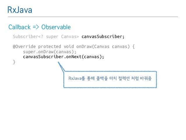RxJava  Callback => Observable  Subscriber<? super Canvas> canvasSubscriber;  !  @Override protected void onDraw(Canvas ca...