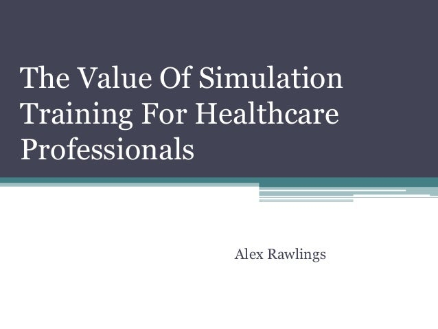 The Value Of Simulation Training For Healthcare Professionals Alex Rawlings