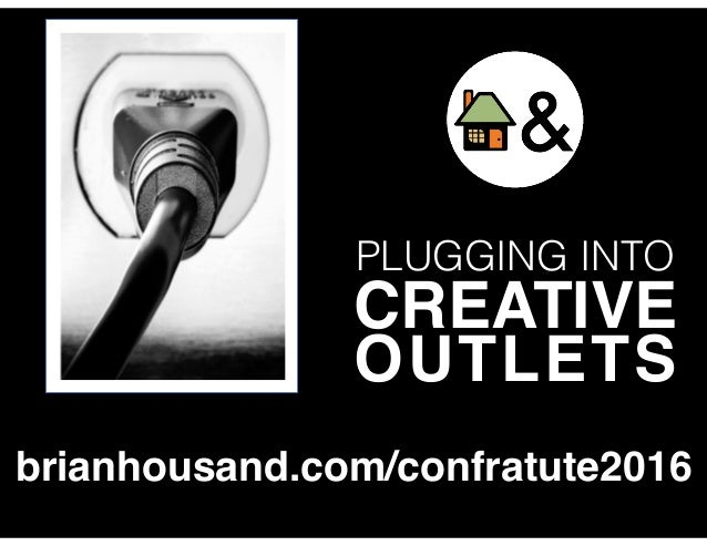 PLUGGING INTO CREATIVE OUTLETS brianhousand.com/confratute2016