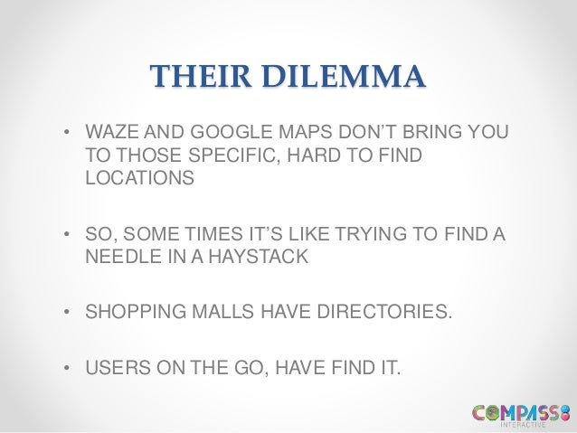 THEIR DILEMMA • WAZE AND GOOGLE MAPS DON'T BRING YOU TO THOSE SPECIFIC, HARD TO FIND LOCATIONS • SO, SOME TIMES IT'S LIKE ...
