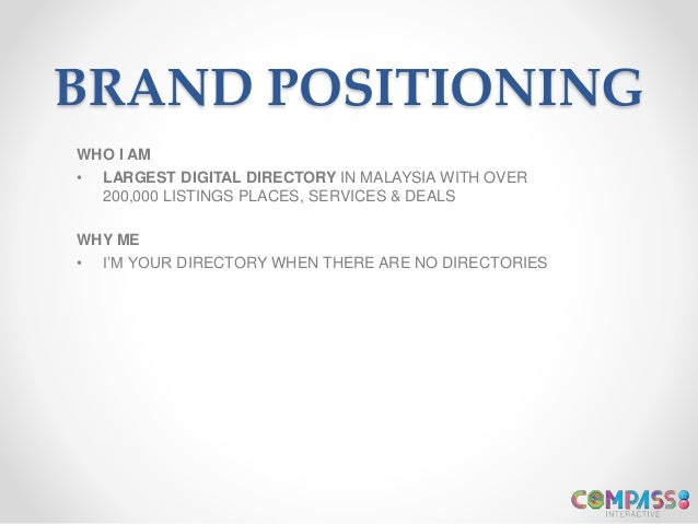 BRAND POSITIONING WHO I AM • LARGEST DIGITAL DIRECTORY IN MALAYSIA WITH OVER 200,000 LISTINGS PLACES, SERVICES & DEALS WHY...