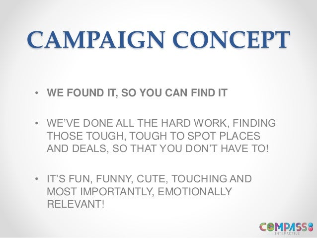 CAMPAIGN CONCEPT • WE FOUND IT, SO YOU CAN FIND IT • WE'VE DONE ALL THE HARD WORK, FINDING THOSE TOUGH, TOUGH TO SPOT PLAC...