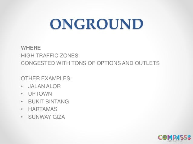 ONGROUND WHERE HIGH TRAFFIC ZONES CONGESTED WITH TONS OF OPTIONS AND OUTLETS OTHER EXAMPLES: • JALAN ALOR • UPTOWN • BUKIT...