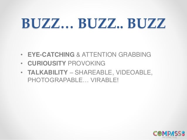 BUZZ… BUZZ.. BUZZ • EYE-CATCHING & ATTENTION GRABBING • CURIOUSITY PROVOKING • TALKABILITY – SHAREABLE, VIDEOABLE, PHOTOGR...