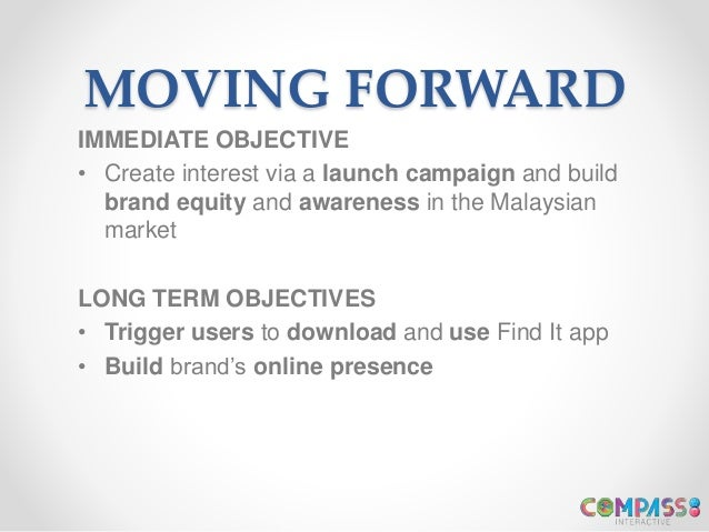 MOVING FORWARD IMMEDIATE OBJECTIVE • Create interest via a launch campaign and build brand equity and awareness in the Mal...