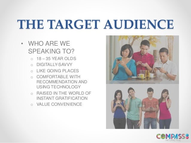 THE TARGET AUDIENCE • WHO ARE WE SPEAKING TO? o 18 – 35 YEAR OLDS o DIGITALLY-SAVVY o LIKE GOING PLACES o COMFORTABLE WITH...